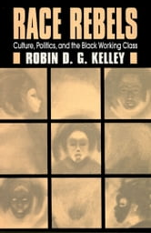 Race Rebels - Culture, Politics, And The Black Working Class ebook by Robin Kelley