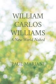 William Carlos Williams - A New World Naked ebook by Paul Mariani