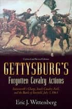 Gettysburg's Forgotten Cavalry Actions - Farnsworths Charge, South Cavalry Field, and the Battle of Fairfield, July 3, 1863 ebook by Eric J. Wittenberg