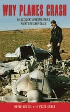 Why Planes Crash - An Accident Investigators Fight for Safe Skies ebook by David Soucie, Ozzie Cheek