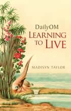 DailyOM: Learning to Live ebook by Madisyn Taylor