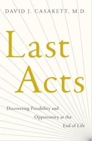 Last Acts - Discovering Possibility and Opportunity at the End of Life ebook by David J. Casarett, , M.D.