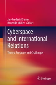 Cyberspace and International Relations - Theory, Prospects and Challenges ebook by Jan-Frederik Kremer,Benedikt Müller