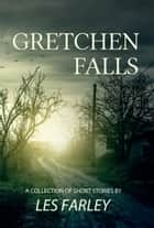 Gretchen Falls: A Collection Of Short Stories ebook by Les Farley