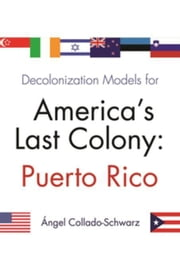 Decolonization Models for America's Last Colony: Puerto Rico ebook by Collado-Schwarz, Angel