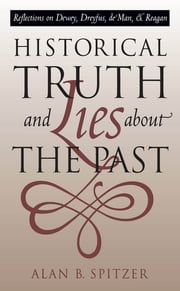 Historical Truth and Lies About the Past - Reflections on Dewey, Dreyfus, de Man, and Reagan ebook by Alan B. Spitzer
