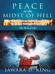 Peace In The Midst Of Hell - A Practical And Spiritual Guide To Going Through The Fire (The Book of Life) ebook by Jawara D. King