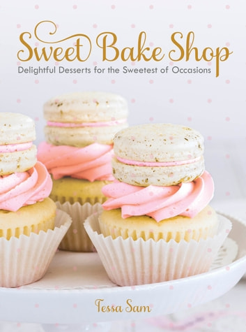 Sweet Bake Shop - Delightful Desserts for the Sweetest of Occasions ebook by Tessa Sam