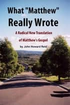 "What ""Matthew"" Really Wrote: A Radical New Translation of Matthew's Gospel ebook by John Howard Reid"