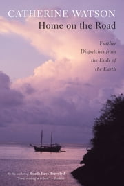 Home on the Road - Further Dispatches from the Ends of the Earth ebook by Catherine Watson