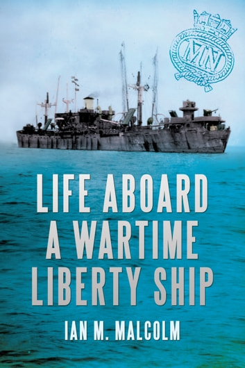 Life Aboard a Wartime Liberty Ship ebook by Ian M. Malcolm