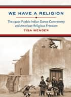 We Have a Religion ebook by Tisa Wenger