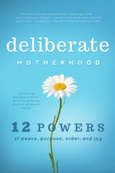 Deliberate Motherhood - 12 Key Powers of Peace, Purpose, Order & Joy ebook by The Power of Moms