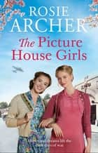 The Picture House Girls - A heartwarming wartime saga brimming with warmth and nostalgia ebook by Rosie Archer