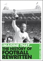 Imagine That - Football - The History of Football Rewritten ebook by Michael Sells