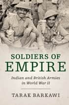 Soldiers of Empire - Indian and British Armies in World War II ebook by Tarak Barkawi