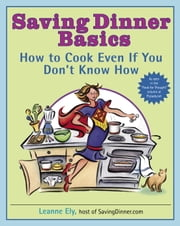 Saving Dinner Basics - How to Cook Even If You Don't Know How ebook by Leanne Ely