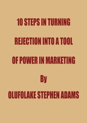 10 Steps In Turning Rejection Into A Tool Of Power In Marketing ebook by Olufolake Stephen Adams