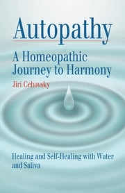 Autopathy: A Homeopathic Journey to Harmony, Healing and Self-Healing with Water and Saliva ebook by Cehovsky, Jiri