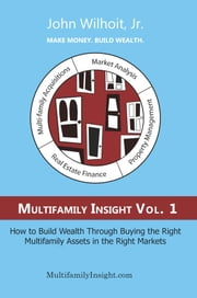 Multifamily Insight Vol. 1: How to Build Wealth Through Buying the Right Multifamily Assets in the Right Markets ebook by Wilhoit, Jr., John