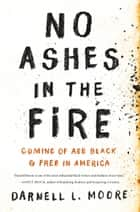 No Ashes in the Fire - Coming of Age Black and Free in America ebook by Darnell L Moore