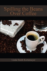 Spilling the Beans Over Coffee ebook by Linda Smith Kortemeyer