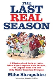 The Last Real Season - A Hilarious Look Back at 1975 - When Major Leaguers Made Peanuts, the Umpires Wore Red, and Billy Martin Terrorized Everyone ebook by Mike Shropshire