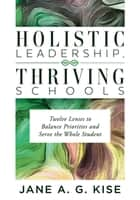 Holistic Leadership, Thriving Schools - Twelve Lenses to Balance Priorities and Serve the Whole Student (Reflective School Leadership for Whole-Child Learning Environments) ebook by Jane A. G. Kise