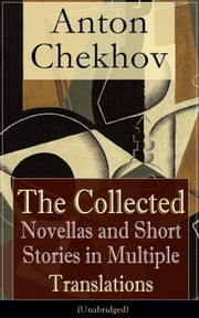 Anton Chekhov: The Collected Novellas and Short Stories in Multiple Translations (Unabridged) - Over 200 Stories From the Renowned Russian Playwright and Author of Uncle Vanya, Cherry Orchard and The Three Sisters in Multiple Translations ebook by Anton Chekhov, Julius West, Julian Hawthorne,...