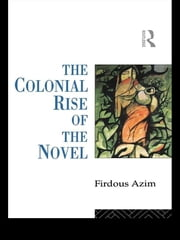 The Colonial Rise of the Novel ebook by Firdous Azim