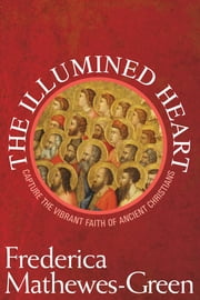 The Illumined Heart: Capturing the Vibrant Faith of Ancient Christians - Capturing the Vibrant Faith of Ancient Christians ebook by Frederica Mathewes-Green