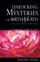 Unlocking the Mysteries of Birth and Death: A Buddhist View of Life ebook by