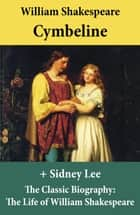 Cymbeline (The Unabridged Play) + The Classic Biography: The Life of William Shakespeare ebook by William Shakespeare, Sidney Lee