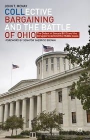 Collective Bargaining and the Battle of Ohio - The Defeat of Senate Bill 5 and the Struggle to Defend the Middle Class ebook by Dr. John T. McNay