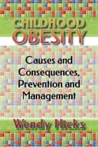 Childhood Obesity: Causes and Consequences, Prevention and Management. ebook by Wendy Hicks