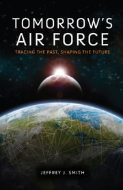 Tomorrow's Air Force - Tracing the Past, Shaping the Future ebook by Jeffrey J. Smith