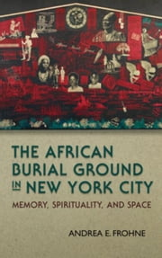 The African Burial Ground in New York City: Memory, Spirituality, and Space ebook by Frohne, Andrea E.