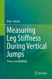 Measuring Leg Stiffness During Vertical Jumps - Theory and Methods ebook by Artur Struzik