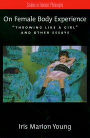 "On Female Body Experience - ""Throwing Like a Girl"" and Other Essays ebook by Iris Marion Young"