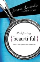 Redefining Beautiful - What God Sees When God Sees You ebook by Jenna Lucado Bishop, Max Lucado