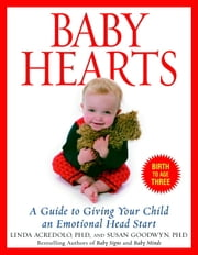 Baby Hearts - A Guide to Giving Your Child an Emotional Head Start ebook by Susan Goodwyn, Ph.D.,Linda Acredolo, Ph.D.