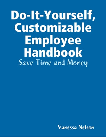Do-It-Yourself, Customizable Employee Handbook: Save Time and Money ebook by Vanessa Nelson