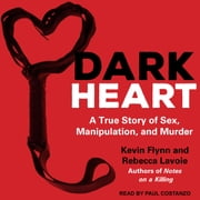 Dark Heart - A True Story of Sex, Manipulation, and Murder audiobook by Kevin Flynn, Rebecca Lavoie