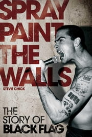 Spray Paint the Walls: The Story of Black Flag ebook by Chick, Stevie