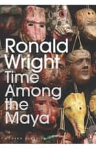 Time Among the Maya - Travels in Belize, Guatemala, and Mexico ebook by Ronald Wright