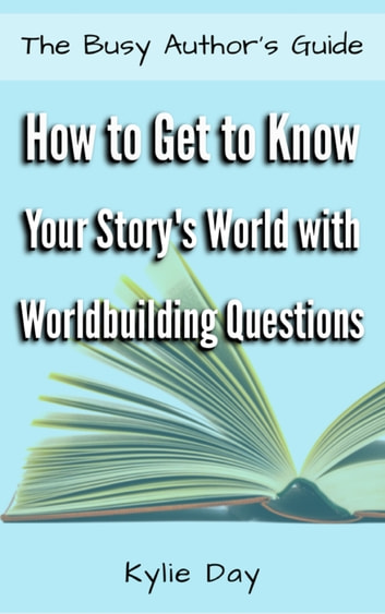 How to Get to Know Your Story's World with Worldbuilding Questions ebook by Kylie Day