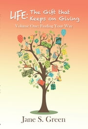 Life: the Gift That Keeps on Giving - Volume One: Finding Your Way ebook by Jane S. Green