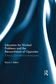 Education for Wicked Problems and the Reconciliation of Opposites - A theory of bi-relational development ebook by Raoul J. Adam