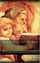 A Guide to Stoicism ebook by St. George William Joseph Stock