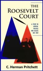 The Roosevelt Court: A Study in Judicial Politics and Values, 1937-1947 ebook by C. Herman Pritchett